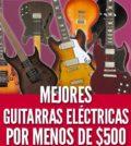 Mejores guitarras eléctricas por menos de $500